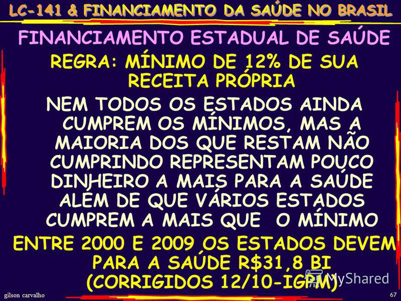 gilson carvalho 67 FINANCIAMENTO ESTADUAL DE SAÚDE REGRA: MÍNIMO DE 12% DE SUA RECEITA PRÓPRIA NEM TODOS OS ESTADOS AINDA CUMPREM OS MÍNIMOS, MAS A MAIORIA DOS QUE RESTAM NÃO CUMPRINDO REPRESENTAM POUCO DINHEIRO A MAIS PARA A SAÚDE ALÉM DE QUE VÁRIOS