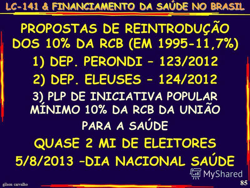 gilson carvalho 85 PROPOSTAS DE REINTRODUÇÃO DOS 10% DA RCB (EM 1995-11,7%) 1) DEP. PERONDI – 123/2012 2) DEP. ELEUSES – 124/2012 3) PLP DE INICIATIVA POPULAR MÍNIMO 10% DA RCB DA UNIÃO PARA A SAÚDE QUASE 2 MI DE ELEITORES 5/8/2013 –DIA NACIONAL SAÚD