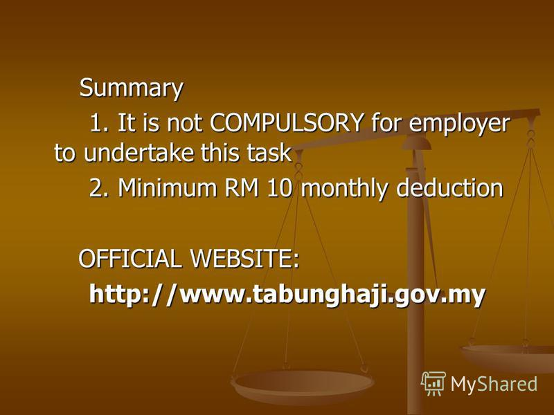 Summary Summary 1. It is not COMPULSORY for employer to undertake this task 2. Minimum RM 10 monthly deduction OFFICIAL WEBSITE: http://www.tabunghaji.gov.my