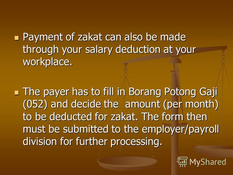 Payment of zakat can also be made through your salary deduction at your workplace. Payment of zakat can also be made through your salary deduction at your workplace. The payer has to fill in Borang Potong Gaji (052) and decide the amount (per month)