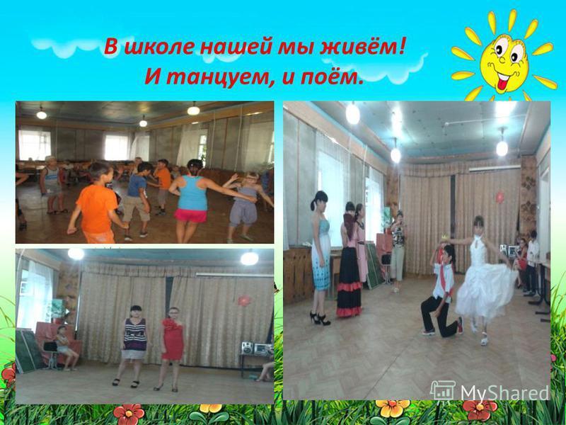 В школе нашей мы живём! И танцуем, и поём.