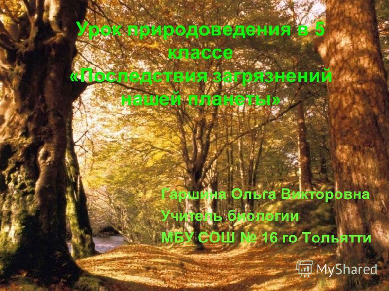 Урок природоведения в 5 классе «Последствия загрязнений нашей планеты » Гаршина Ольга Викторовна Учитель биологии МБУ СОШ 16 го Тольятти