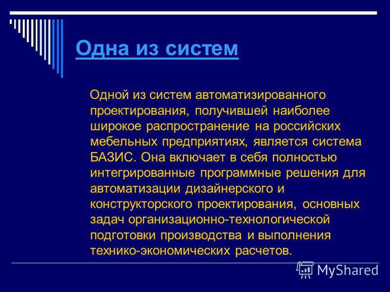 Одна из систем Одной из систем автоматизированного проектирования, получившей наиболее широкое распространение на российских мебельных предприятиях, является система БАЗИС. Она включает в себя полностью интегрированные программные решения для автомат
