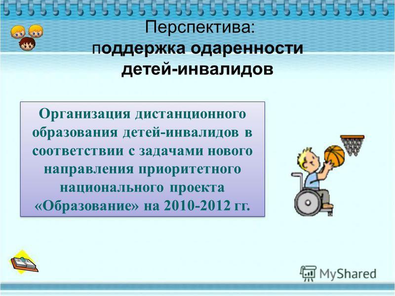 Организация дистанционного образования детей-инвалидов в соответствии с задачами нового направления приоритетного национального проекта «Образование» на 2010-2012 гг. Перспектива: поддержка одаренности детей-инвалидов