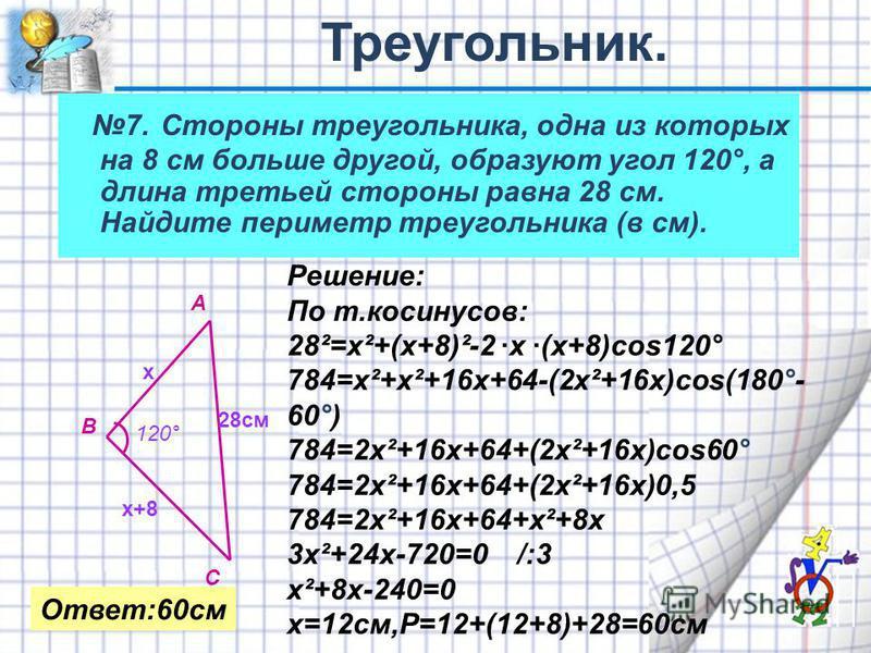 7. Стороны треугольника, одна из которых на 8 см больше другой, образуют угол 120°, а длина третьей стороны равна 28 см. Найдите периметр треугольника (в см). А В С х х+8 120° 28 см Решение: По т.косинусов: 28²=х²+(х+8)²-2 ·х ·(х+8)cos120° 784=х²+х²+