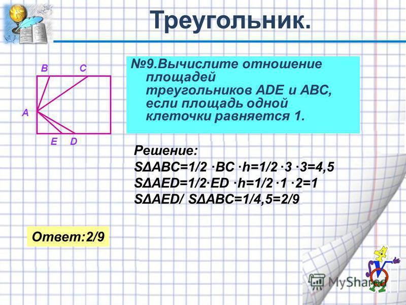 9. Вычислите отношение площадей треугольников АDE и АВС, если площадь одной клеточки равняется 1. А ВС ЕD Решение: SΔАВС=1/2 ·ВС ·h=1/2 ·3 ·3=4,5 SΔАЕD=1/2·ЕD ·h=1/2 ·1 ·2=1 SΔАЕD/ SΔАВС=1/4,5=2/9 Ответ:2/9