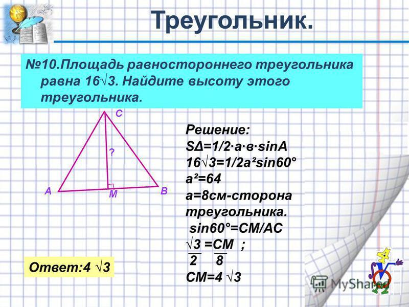 10. Площадь равностороннего треугольника равна 163. Найдите высоту этого треугольника. АВ С М Решение: SΔ=1/2·а·в·sinA 163=1/2a²sin60° a²=64 a=8 см-сторона треугольника. sin60°=CM/AC 3 =CM ; 2 8 CM=4 3 Ответ:4 3 ?
