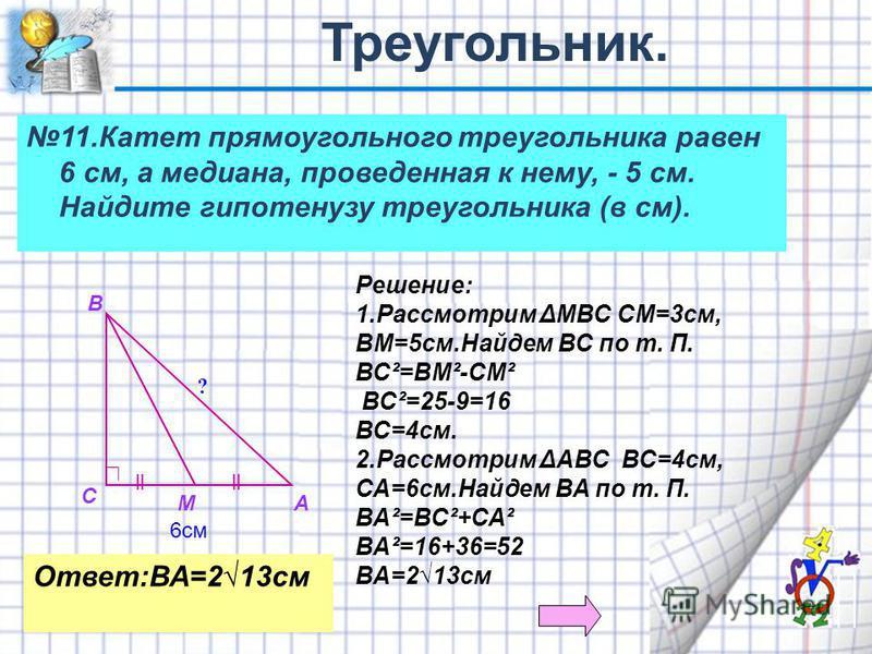 11. Катет прямоугольного треугольника равен 6 см, а медиана, проведенная к нему, - 5 см. Найдите гипотенузу треугольника (в см). lll A B C M 6 см Решение: 1. Рассмотрим ΔМВС СМ=3 см, ВМ=5 см.Найдем ВС по т. П. ВС²=ВМ²-СМ² ВС²=25-9=16 ВС=4 см. 2. Расс