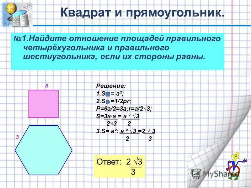 1. Найдите отношение площадей правильного четырёхугольника и правильного шестиугольника, если их стороны равны. а а Решение: 1. S = а²; 2. S =1/2 pr; Р=6 а/2=3 а;r=а/23; S=3a·a = a ² 3 23 2 3.S= а²: a ² 3 =2 3 2 3 Ответ: 2 3 3