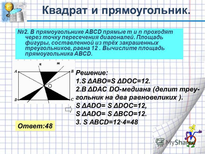 2. В прямоугольнике АВСD прямые m и n проходят через точку пересечения диагоналей. Площадь фигуры, составленной из трёх закрашенных треугольников, равна 12. Вычислите площадь прямоугольника АВСD. О Решение: 1. S ΔАВО=S ΔDOC=12. 2. B ΔDAC DO-медиана (