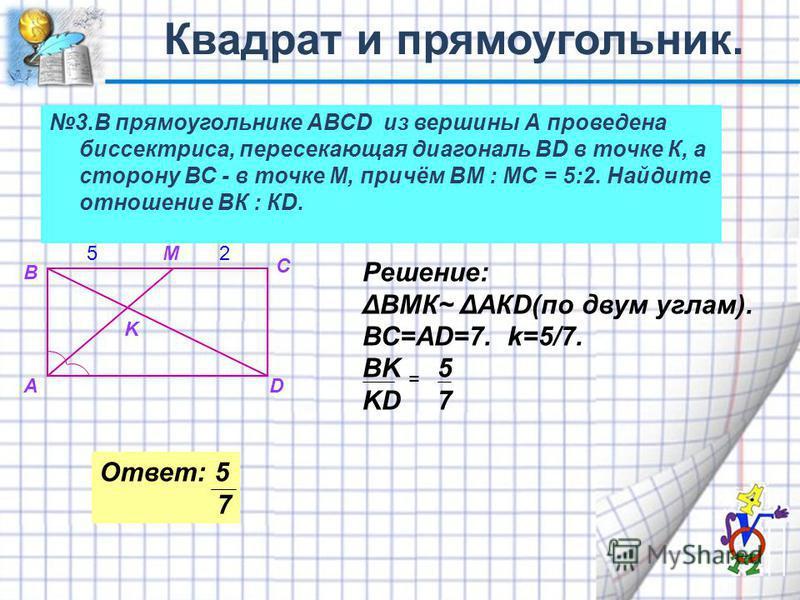 Ответ: 5 7 3. В прямоугольнике АВСD из вершины А проведена биспектриса, пересекающая диагональ ВD в точке К, а сторону ВС - в точке М, причём ВМ : МС = 5:2. Найдите отношение ВК : КD. А В С D K M52 Решение: ΔВМК~ ΔАКD(по двум углам). ВС=АD=7. k=5/7.