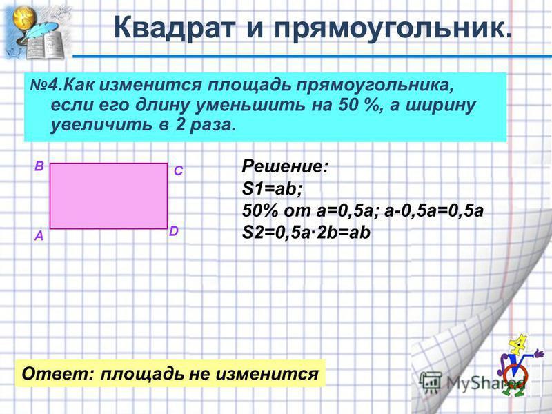4. Как изменится площадь прямоугольника, если его длину уменьшить на 50 %, а ширину увеличить в 2 раза. А В С D Решение: S1=ab; 50% от а=0,5 а; a-0,5a=0,5a S2=0,5 а·2b=ab Ответ: площадь не изменится