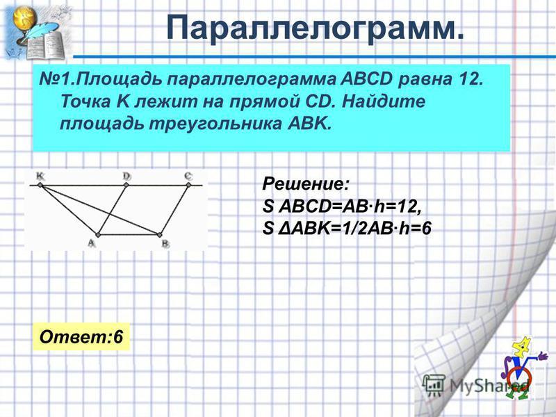1. Площадь параллелограмма АВСD равна 12. Точка K лежит на прямой СD. Найдите площадь треугольника АBK. Решение: S ABCD=AB·h=12, S ΔABK=1/2AB·h=6 Ответ:6