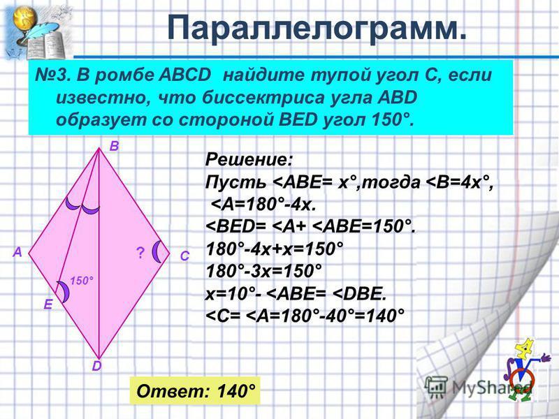 3. В ромбе АВСD найдите тупой угол С, если известно, что биспектриса угла АВD образует со стороной ВЕD угол 150°. ? А В С D E 150° Решение: Пусть <АВЕ= х°,тогда <В=4 х°, <А=180°-4 х. <ВЕD= <A+ <ABE=150°. 180°-4 х+х=150° 180°-3 х=150° х=10°- <ABE= <DB