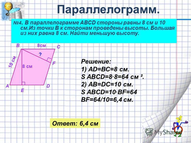4. В параллелограмме АВСD стороны равны 8 см и 10 см.Из точки В к сторонам проведены высоты. Большая из них равна 8 см. Найти меньшую высоту. А В С D E F 8 см 10 см 8 см ? Решение: 1) АD=ВС=8 см. S ABCD=8·8=64 см ². 2) АВ=DC=10 см. S ABCD=10·BF=64 BF