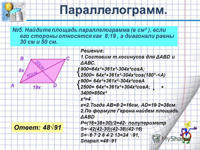 5. Найдите площадь параллелограмма (в см² ), если его стороны относятся как 8:19, а диагонали равны 30 см и 50 см. А ВС D 30см 50 см 8x 19x Решение: 1. Составим т.косинусов для ΔАВD и ΔАВС. 900=64 х²+361 х²-304 х cosA; 2500= 64 х²+361 х²-304 х cos(18