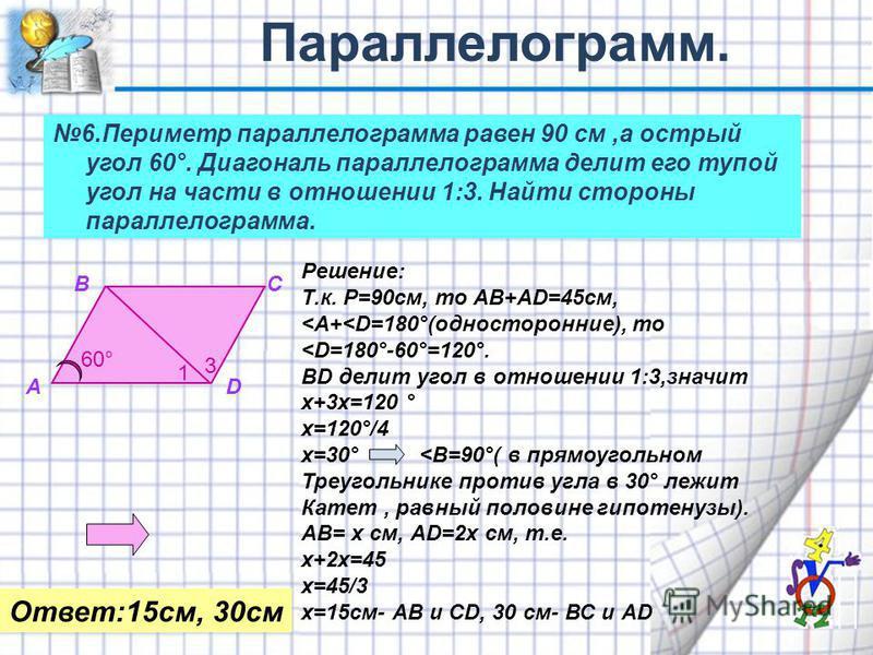 6. Периметр параллелограмма равен 90 см,а острый угол 60°. Диагональ параллелограмма делит его тупой угол на части в отношении 1:3. Найти стороны параллелограмма. 60° 1 3 А ВС D Решение: Т.к. Р=90 см, то АВ+AD=45 см, <А+<D=180°(односторонние), то <D=