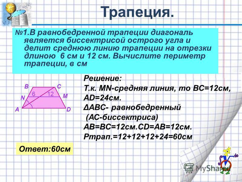 1. В равнобедренной трапеции диагональ является биспектрисой острого угла и делит среднюю линию трапеции на отрезки длиною 6 см и 12 см. Вычислите периметр трапеции, в см ) ) 612 А ВС D N M Решение: Т.к. MN-средняя линия, то ВС=12 см, АD=24 см. ΔАВС-