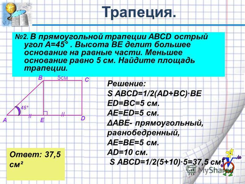 2. В прямоугольной трапеции АВСD острый угол А=45°. Высота ВЕ делит большее основание на равные части. Меньшее основание равно 5 см. Найдите площадь трапеции. 45° А В С D E // 5 см Решение: S АВСD=1/2(AD+BC)·BE ED=BC=5 см. AE=ED=5 см. ΔАВЕ- прямоугол