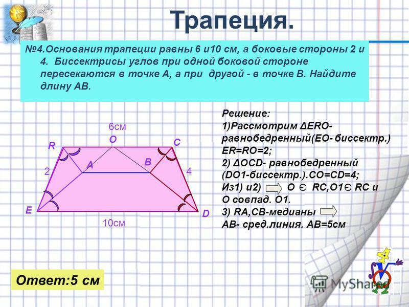 4. Основания трапеции равны 6 и 10 см, а боковые стороны 2 и 4. Биссектрисы углов при одной боковой стороне пересекаются в точке А, а при другой - в точке В. Найдите длину АВ. 6 см 10 см А В С D E R 24 О Решение: 1)Рассмотрим ΔЕRO- равнобедренный(ЕО-