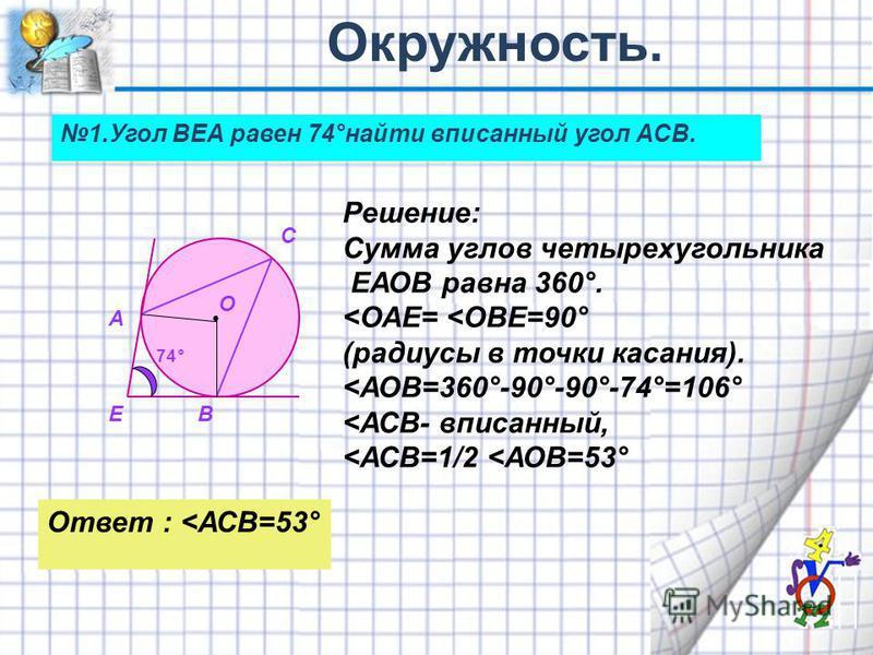 О 1. Угол ВЕА равен 74°найти вписанный угол АСВ. А В С Е Решение: Сумма углов четырехугольника ЕАОВ равна 360°. <ОАЕ= <ОВЕ=90° (радиусы в точки касания). <АОВ=360°-90°-90°-74°=106° <АСВ- вписанный, <АСВ=1/2 <АОВ=53° 74° Ответ : <АСВ=53°