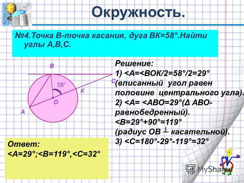 4. Точка В-точка касания, дуга ВК=58°.Найти углы А,В,С. А В С О К Решение: 1)<А=<ВОК/2=58°/2=29° (вписанный угол равен половине центрального угла). 2) <А= <АВО=29°(Δ АВО- равнобедренный). <В=29°+90°=119° (радиус ОВ касательной). 3) <С=180°-29°-119°=3