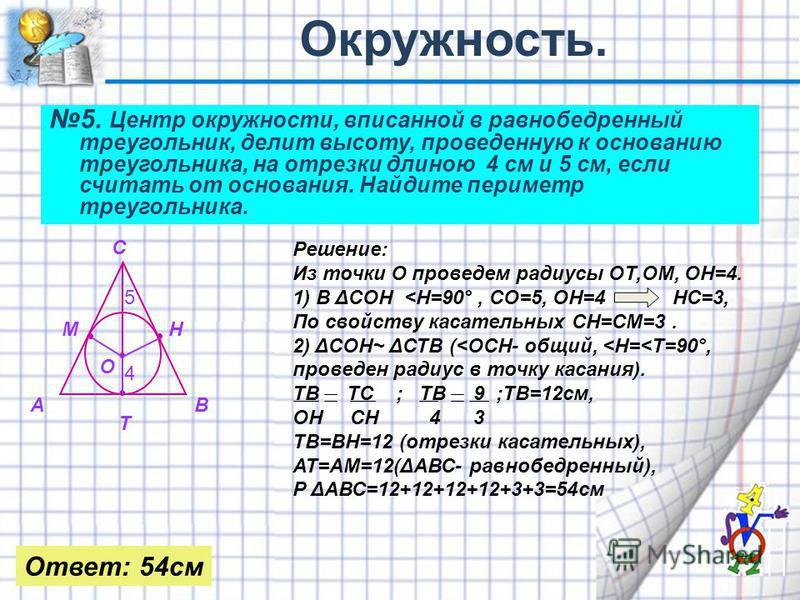 5. Центр окружности, вписанной в равнобедренный треугольник, делит высоту, проведенную к основанию треугольника, на отрезки длиною 4 см и 5 см, если считать от основания. Найдите периметр треугольника. АВ С МН Т 4 5 О Решение: Из точки О проведем рад