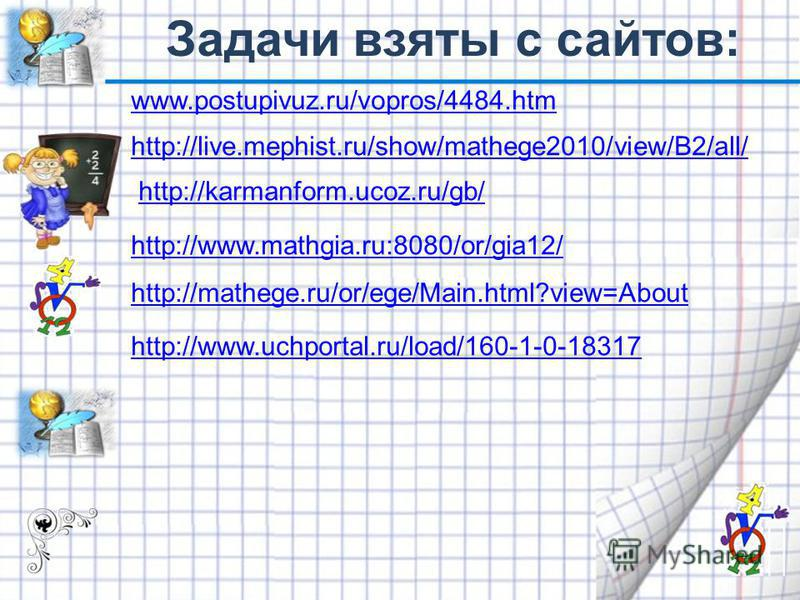 www.postupivuz.ru/vopros/4484. htm http://live.mephist.ru/show/mathege2010/view/B2/all/ http://karmanform.ucoz.ru/gb/ http://www.mathgia.ru:8080/or/gia12/ http://mathege.ru/or/ege/Main.html?view=About http://www.uchportal.ru/load/160-1-0-18317