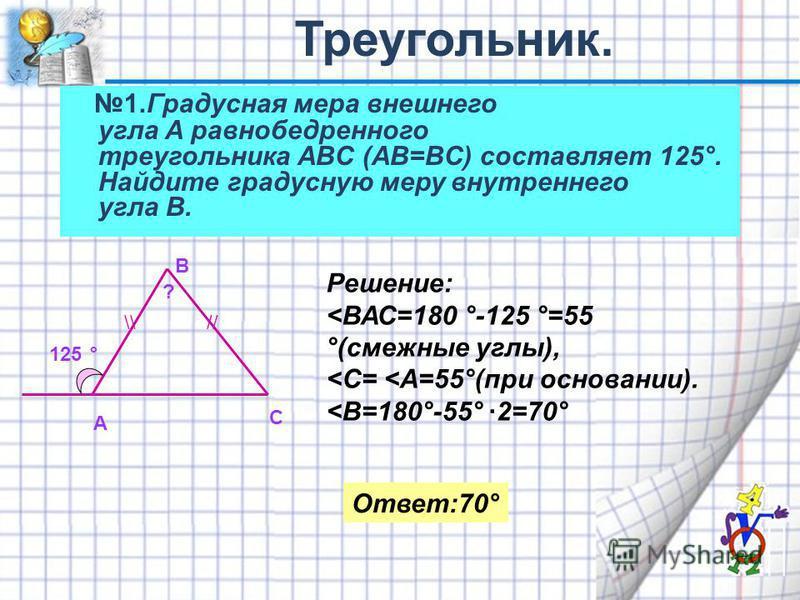 1. Градусная мера внешнего угла A равнобедренного треугольника ABC (AB=BC) составляет 125°. Найдите градусную меру внутреннего угла B. А В С 125 ° Решение: <ВАС=180 °-125 °=55 °(смежные углы), <С= <А=55°(при основании). <В=180°-55° ·2=70° Ответ:70° /