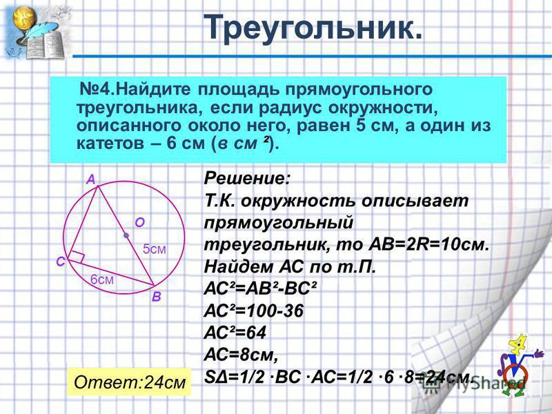 4. Найдите площадь прямоугольного треугольника, если радиус окружности, описанного около него, равен 5 см, а один из катетов – 6 см (в см ²). А В С О 5 см 6 см Решение: Т.К. окружность описывает прямоугольный треугольник, то АВ=2R=10 см. Найдем АС по