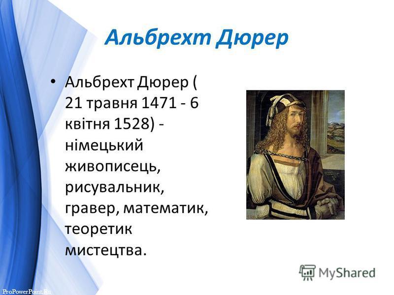 ProPowerPoint.Ru Альбрехт Дюрер Альбрехт Дюрер ( 21 травня 1471 - 6 квітня 1528) - німецький живописець, рисувальник, гравер, математик, теоретик мистецтва.