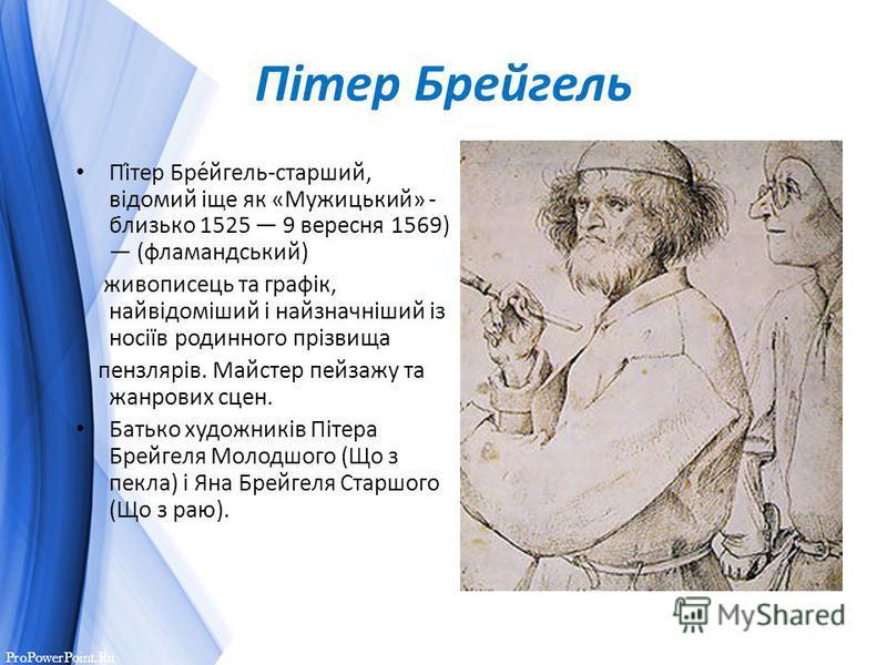 ProPowerPoint.Ru Пітер Брейгель Пі́тер Бре́йгель-старший, відомий іще як «Мужицький» - близько 1525 9 вересня 1569) (фламандський) живописець та графік, найвідоміший і найзначніший із носіїв родинного прізвища пензлярів. Майстер пейзажу та жанрових с