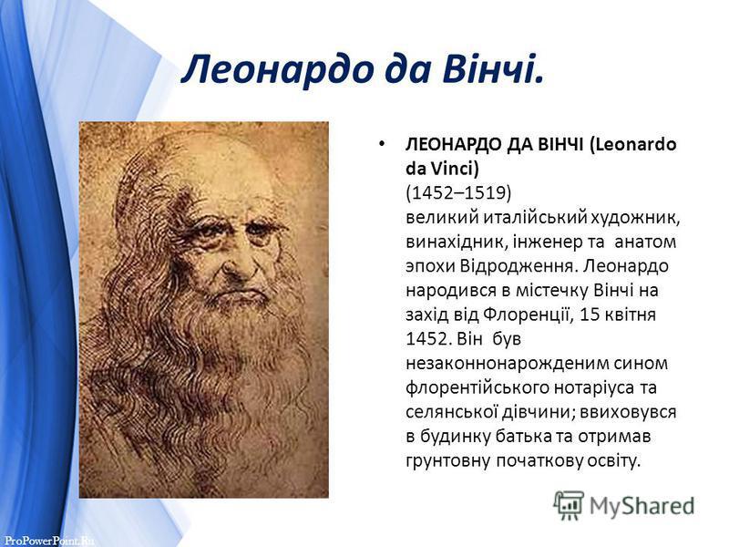 ProPowerPoint.Ru Леонардо да Вінчі. ЛЕОНАРДО ДА ВІНЧІ (Leonardo da Vinci) (1452–1519) великий италійський художник, винахідник, інженер та анатом эпохи Відродження. Леонардо народився в містечку Вінчі на захід від Флоренції, 15 квітня 1452. Він був н