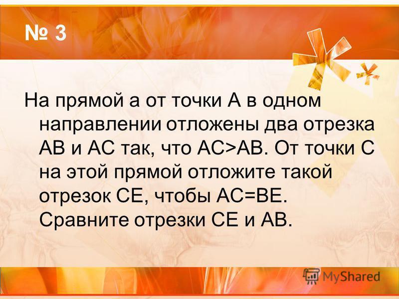 3 На прямой a от точки А в одном направлении отложены два отрезка АВ и АС так, что АС>АВ. От точки С на этой прямой отложите такой отрезок СЕ, чтобы АС=ВЕ. Сравните отрезки СЕ и АВ.