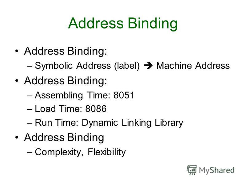 Address Binding Address Binding: –Symbolic Address (label) Machine Address Address Binding: –Assembling Time: 8051 –Load Time: 8086 –Run Time: Dynamic Linking Library Address Binding –Complexity, Flexibility