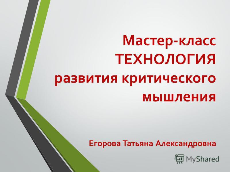 Мастер-класс ТЕХНОЛОГИЯ развития критического мышления Егорова Татьяна Александровна
