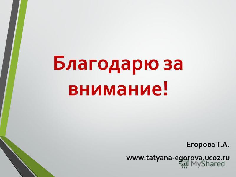 Благодарю за внимание! Егорова Т.А. www.tatyana-egorova.ucoz.ru