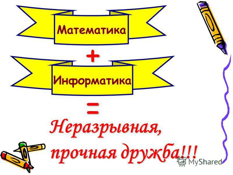 Математика Информатика + = Неразрывная, прочная дружба!!!