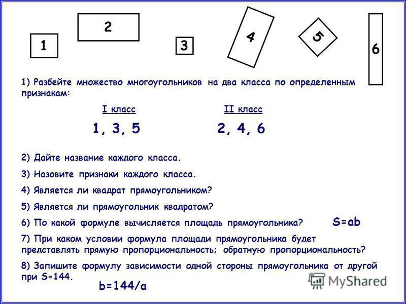 1 5 4 2 3 6 1) Разбейте множество многоугольников на два класса по определенным признакам: I классII класс 2) Дайте название каждого класса. 3) Назовите признаки каждого класса. 4) Является ли квадрат прямоугольником? 5) Является ли прямоугольник ква