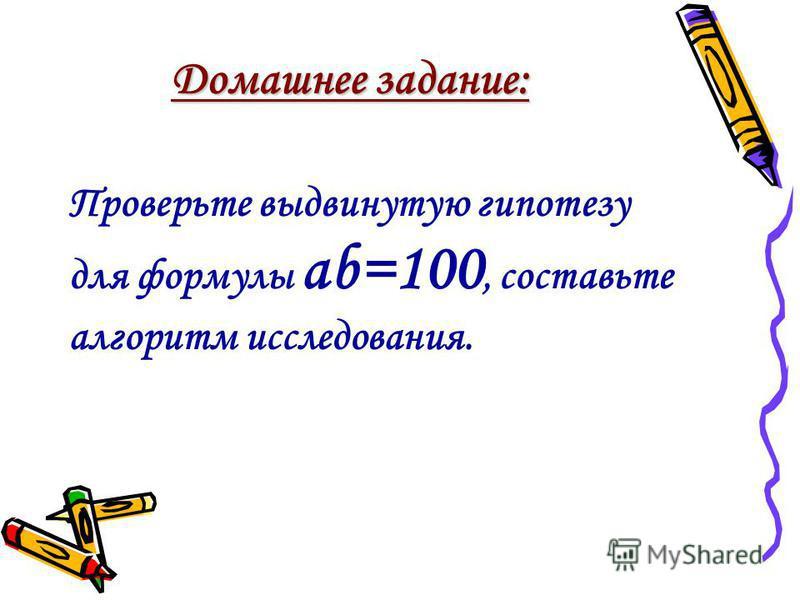 Домашнее задание: Проверьте выдвинутую гипотезу для формулы ab=100, составьте аргоритм исследования.