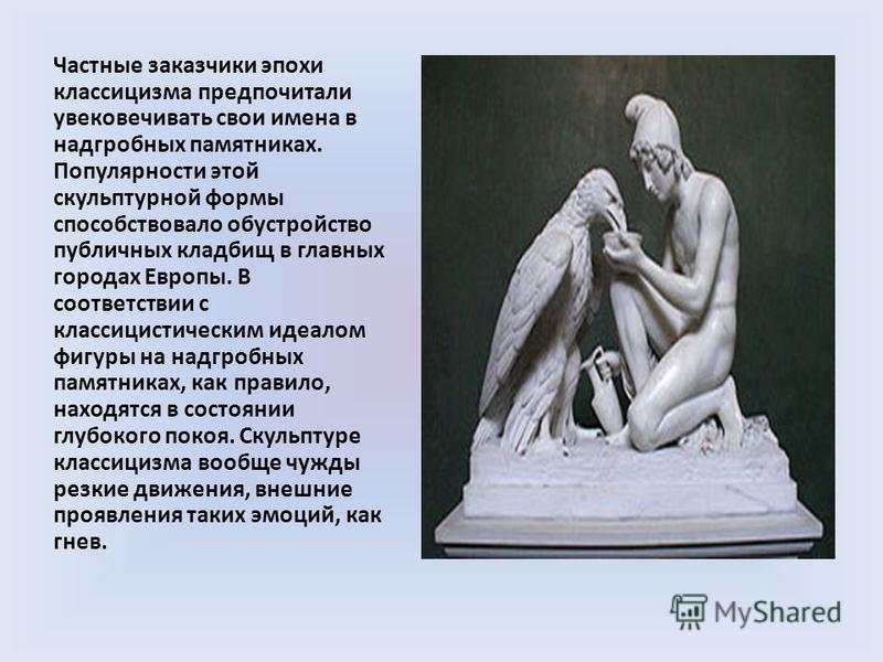 Частные заказчики эпохи классицизма предпочитали увековечивать свои имена в надгробных памятниках. Популярности этой скульптурной формы способствовало обустройство публичных кладбищ в главных городах Европы. В соответствии с классицистическим идеалом