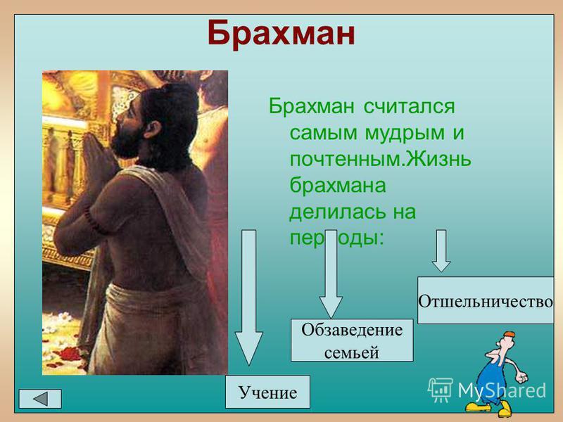 Брахман Брахман считался самым мудрым и почтенным.Жизнь брахмана делилась на периоды: Учение Обзаведение семьей Отшельничество