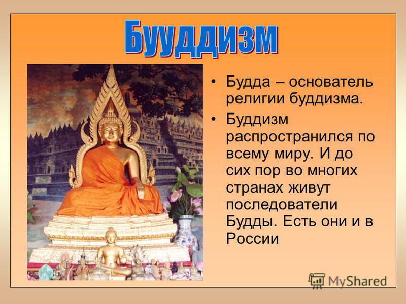 Будда – основатель религии буддизма. Буддизм распространился по всему миру. И до сих пор во многих странах живут последователи Будды. Есть они и в России