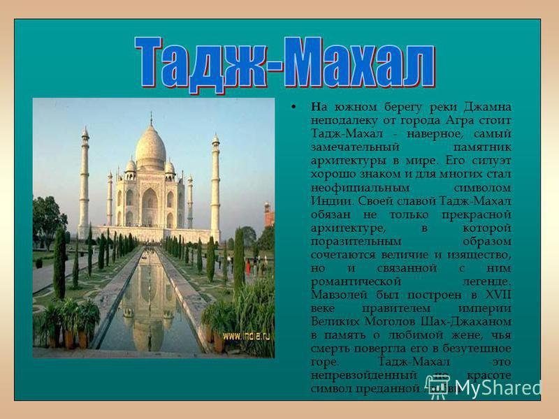 Н а южном берегу реки Джамна неподалеку от города Агра стоит Тадж-Махал - наверное, самый замечательный памятник архитектуры в мире. Его силуэт хорошо знаком и для многих стал неофициальным символом Индии. Своей славой Тадж-Махал обязан не только пре