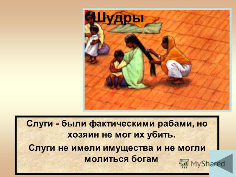 Слуги - были фактическими рабами, но хозяин не мог их убить. Слуги не имели имущества и не могли молиться богам Шудры