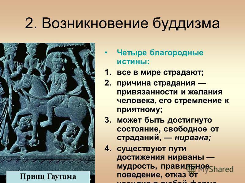 2. Возникновение буддизма Четыре благородные истины: 1. все в мире страдают; 2. причина страдания привязанности и желания человека, его стремление к приятному; 3. может быть достигнуто состояние, свободное от страданий, нирвана; 4. существуют пути до
