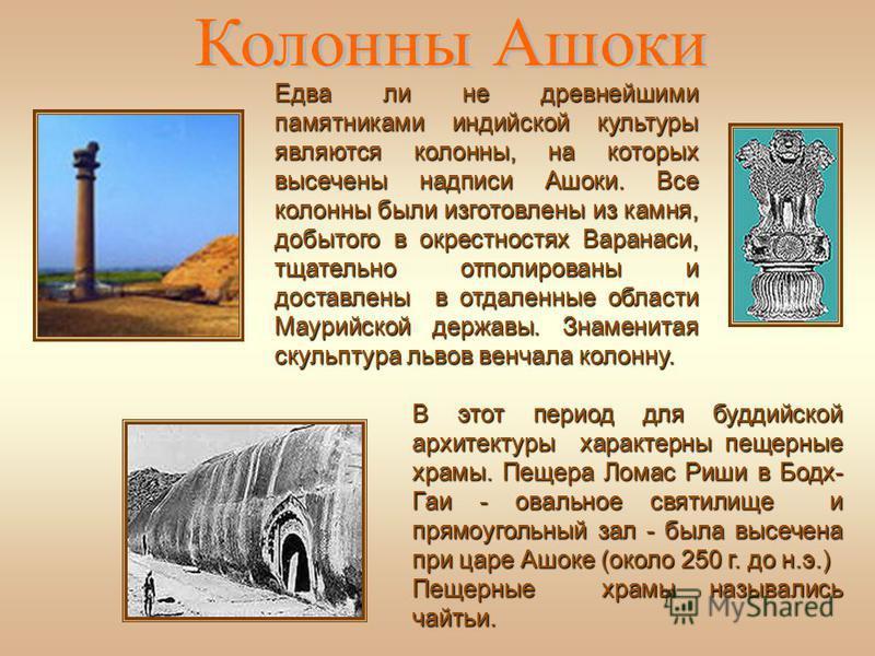 В этот период для буддийской архитектуры характерны пещерные храмы. Пещера Ломас Риши в Бодх- Гаи - овальное святилище и прямоугольный зал - была высечена при царе Ашоке (около 250 г. до н.э.) Пещерные храмы назывались чайтьи. Едва ли не древнейшими