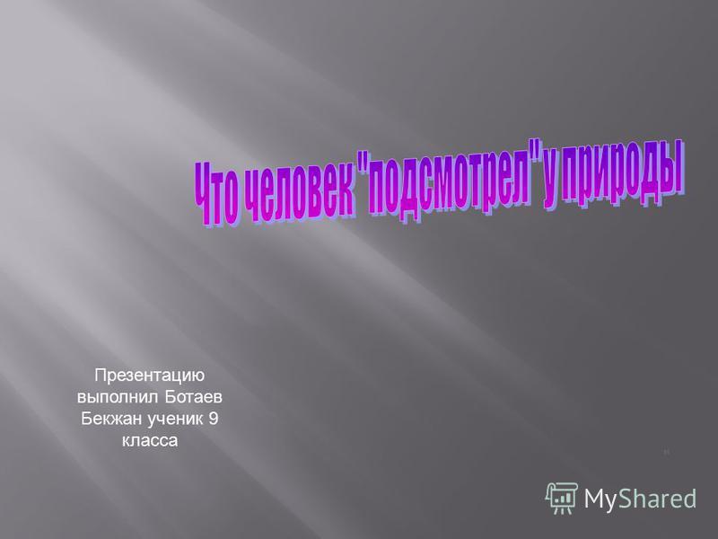 Презентацию выполнил Ботаев Бекжан ученик 9 класса