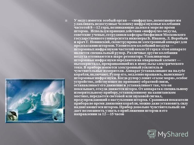 У медуз имеется особый орган « инфра ухо », помогающее им улавливать недоступные человеку инфразвуковые колебания частотой 812 герц, возникающие далеко в море во время шторма. Используя принцип действия « инфра ухо » медузы, советские ученые, сотрудн