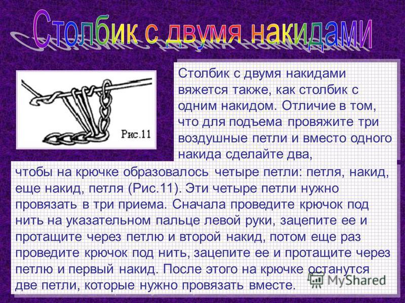Столбик с двумя накидками вяжется также, как столбик с одним накидом. Отличие в том, что для подъема провяжите три воздушные петли и вместо одного накидка сделайте два, чтобы на крючке образовалось четыре петли: петля, накид, еще накид, петля (Рис.11